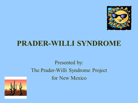 PRADER-WILLI SYNDROME Presented by: The Prader-Willi Syndrome Project for New Mexico.