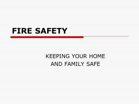FIRE SAFETY KEEPING YOUR HOME AND FAMILY SAFE. Fire Safety In the event of a fire, it is important to remember that TIME is your biggest enemy and every.
