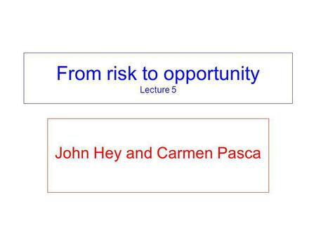 From risk to opportunity Lecture 5 John Hey and Carmen Pasca.