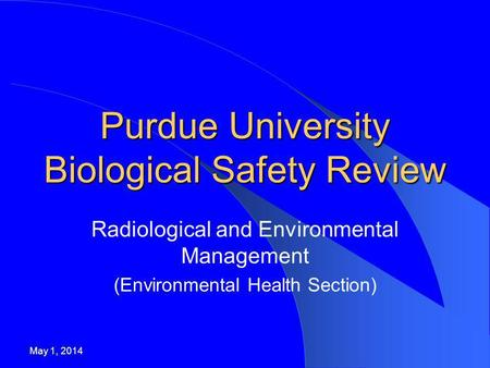 Purdue University Biological Safety Review Radiological and Environmental Management (Environmental Health Section) May 1, 2014.