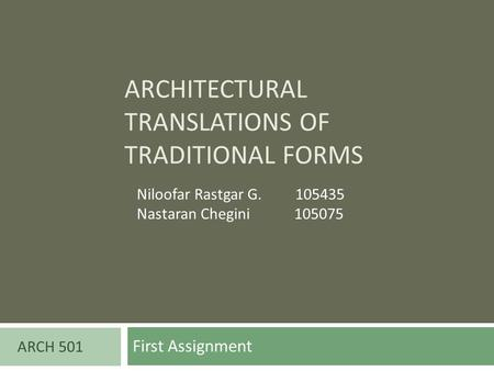 ARCHITECTURAL TRANSLATIONS OF TRADITIONAL FORMS First Assignment ARCH 501 Niloofar Rastgar G. 105435 Nastaran Chegini 105075.