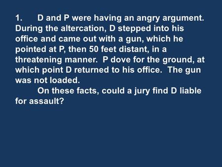 1.D and P were having an angry argument. During the altercation, D stepped into his office and came out with a gun, which he pointed at P, then 50 feet.