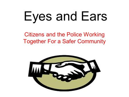Eyes and Ears Citizens and the Police Working Together For a Safer Community.