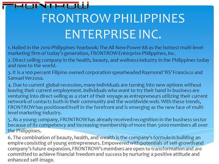 FRONTROW PHILIPPINES ENTERPRISE INC. 1. Hailed in the 2010 Philippines Yearbook: The All New Power 88 as the hottest multi-level marketing firm of todays.
