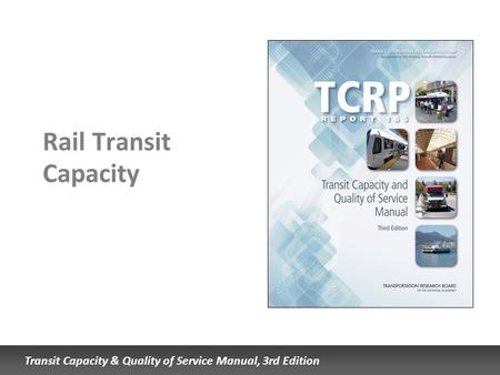 Transit Capacity & Quality of Service Manual, 3rd Edition Rail Transit Capacity.