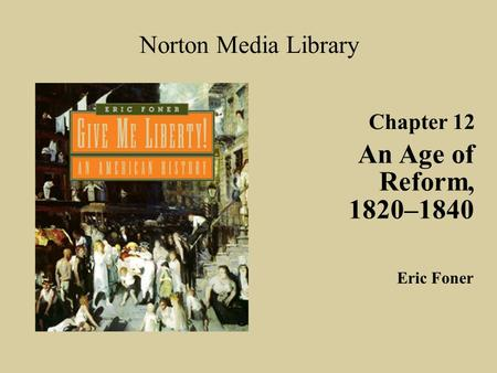 Chapter 12 An Age of Reform, 1820–1840 Norton Media Library Eric Foner.