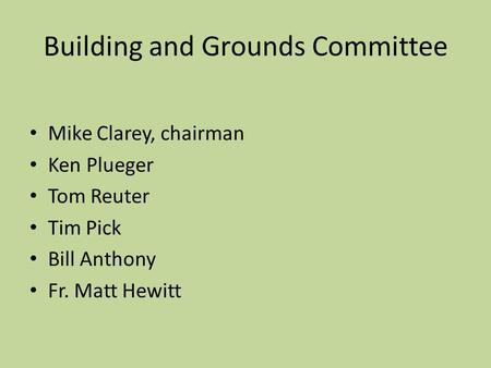Building and Grounds Committee Mike Clarey, chairman Ken Plueger Tom Reuter Tim Pick Bill Anthony Fr. Matt Hewitt.