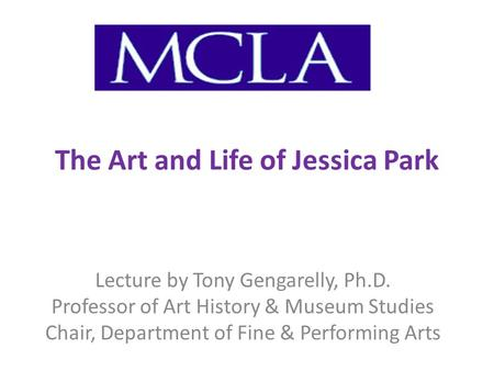 The Art and Life of Jessica Park Lecture by Tony Gengarelly, Ph.D. Professor of Art History & Museum Studies Chair, Department of Fine & Performing Arts.