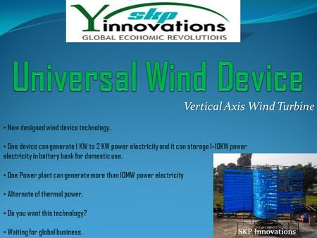 Vertical Axis Wind Turbine New designed wind device technology. One device can generate 1 KW to 2 KW power electricity and it can storage 1-10KW power.