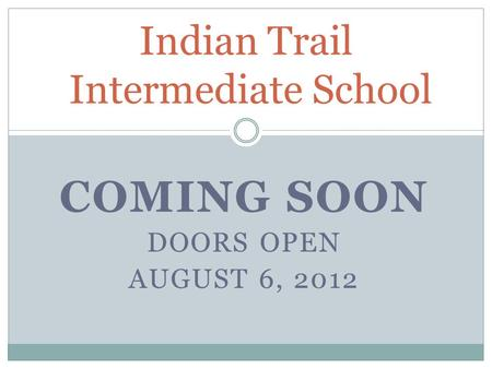 COMING SOON DOORS OPEN AUGUST 6, 2012 Indian Trail Intermediate School.