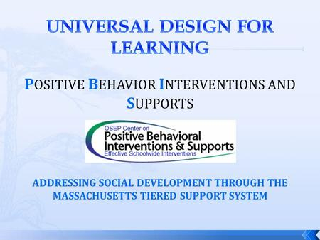 P OSITIVE B EHAVIOR I NTERVENTIONS AND S UPPORTS ADDRESSING SOCIAL DEVELOPMENT THROUGH THE MASSACHUSETTS TIERED SUPPORT SYSTEM.