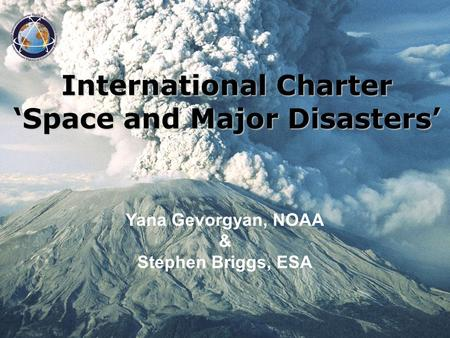 International Charter Space and Major Disasters Yana Gevorgyan, NOAA & Stephen Briggs, ESA International Charter Space and Major Disasters.