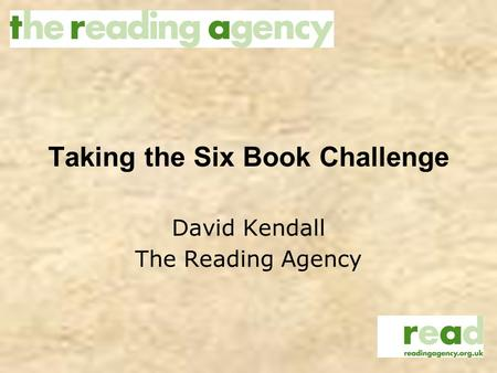 Taking the Six Book Challenge David Kendall The Reading Agency.