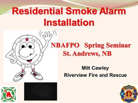 Milt Cawley Riverview Fire and Rescue Residential Smoke Alarm Installation NBAFPO Spring Seminar St. Andrews, NB St. Andrews, NB.