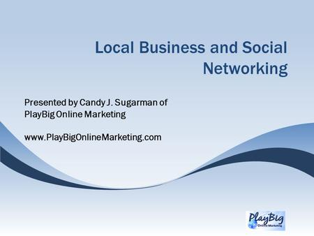 Local Business and Social Networking Presented by Candy J. Sugarman of PlayBig Online Marketing www.PlayBigOnlineMarketing.com.
