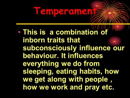 Temperament This is a combination of inborn traits that subconsciously influence our behaviour. It influences everything we do from sleeping, eating habits,