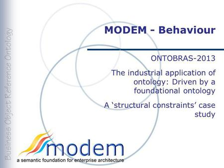 MODEM - Behaviour ONTOBRAS-2013 The industrial application of ontology: Driven by a foundational ontology A structural constraints case study.