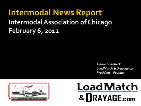 Intermodal News Report Intermodal Association of Chicago February 6, 2012 Jason Hilsenbeck LoadMatch & Drayage.com President – Founder.