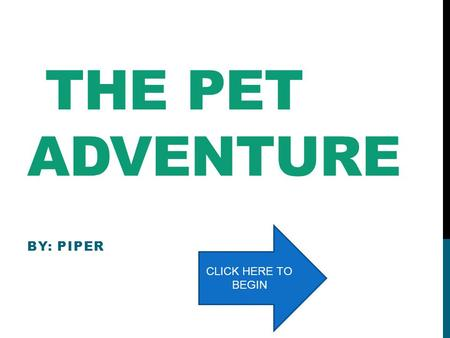 THE PET ADVENTURE BY: PIPER CLICK HERE TO BEGIN BEAR Bear is brave as a lion He has the power of cuteness! He can help by hiding in the shadows He can.