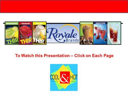 To Watch this Presentation – Click on Each Page Our Mission: The mission of Royale Brands and Cool Products is to provide complete, turnkey and profitable.