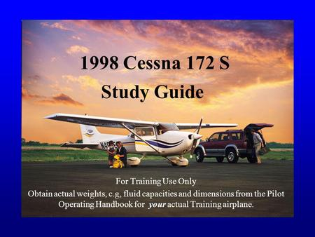 1998 Cessna 172 S For Training Use Only Obtain actual weights, c.g, fluid capacities and dimensions from the Pilot Operating Handbook for your actual Training.