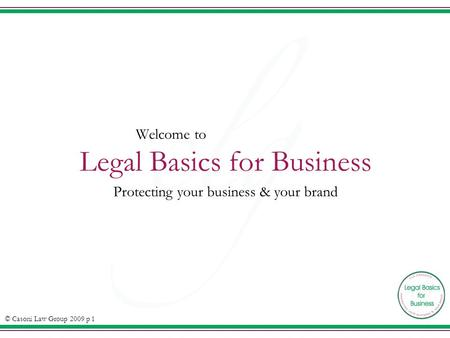 Welcome to Legal Basics for Business Protecting your business & your brand © Casoni Law Group 2009 p 1.