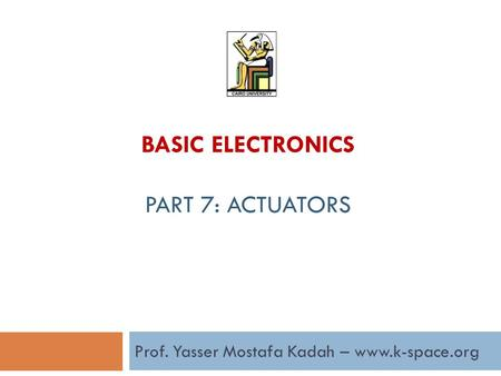 Prof. Yasser Mostafa Kadah – www.k-space.org BASIC ELECTRONICS PART 7: ACTUATORS.