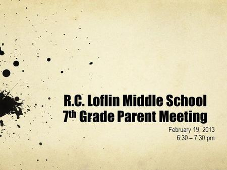 R.C. Loflin Middle School 7 th Grade Parent Meeting February 19, 2013 6:30 – 7:30 pm.