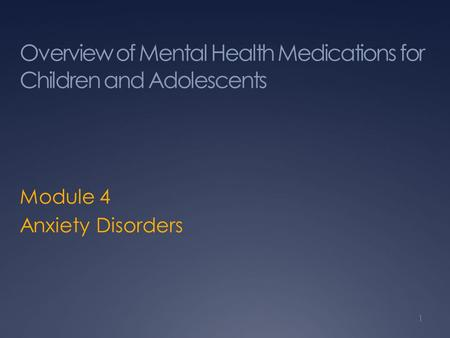 Overview of Mental Health Medications for Children and Adolescents Module 4 Anxiety Disorders 1.