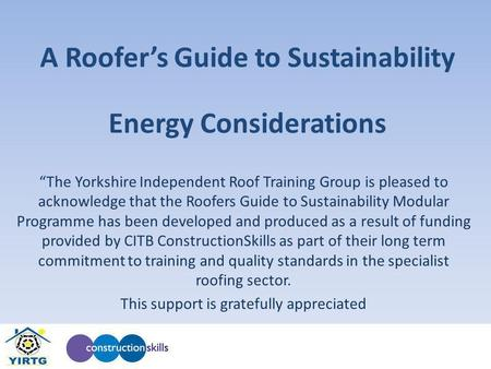 A Roofers Guide to Sustainability The Yorkshire Independent Roof Training Group is pleased to acknowledge that the Roofers Guide to Sustainability Modular.