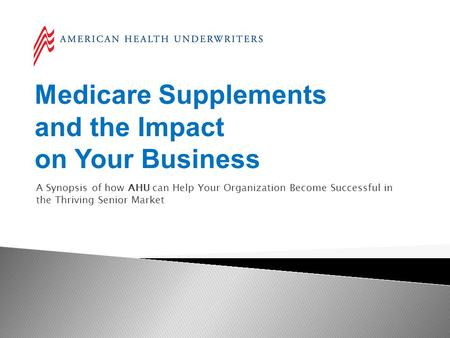 Medicare Supplements and the Impact on Your Business A Synopsis of how AHU can Help Your Organization Become Successful in the Thriving Senior Market.