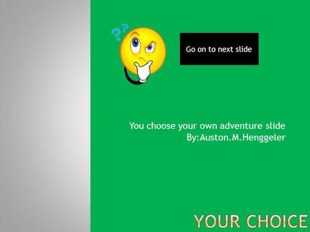 You choose your own adventure slide By:Auston.M.Henggeler Go on to next slide.