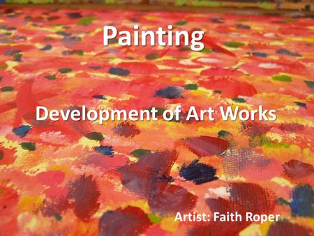 Painting Artist: Faith Roper Development of Art Works.