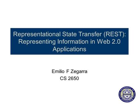 Representational State Transfer (REST): Representing Information in Web 2.0 Applications this is the presentation Emilio F Zegarra CS 2650.