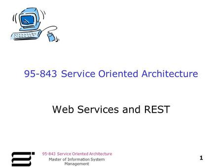 95-843 Service Oriented Architecture 1 Master of Information System Management 95-843 Service Oriented Architecture Web Services and REST.