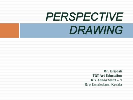 PERSPECTIVE DRAWING Mr. Brijesh TGT Art Education K.V Adoor Shift – 1 R/o Ernakulam, Kerala.