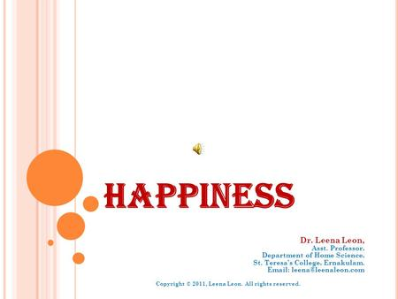 HAPPINESS Dr. Leena Leon, Asst. Professor, Department of Home Science, St. Teresas College, Ernakulam.   Copyright © 2011, Leena.