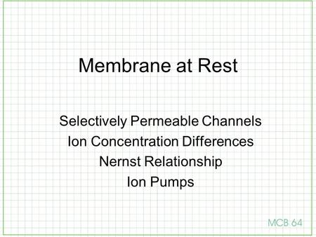 Membrane at Rest Selectively Permeable Channels Ion Concentration Differences Nernst Relationship Ion Pumps.