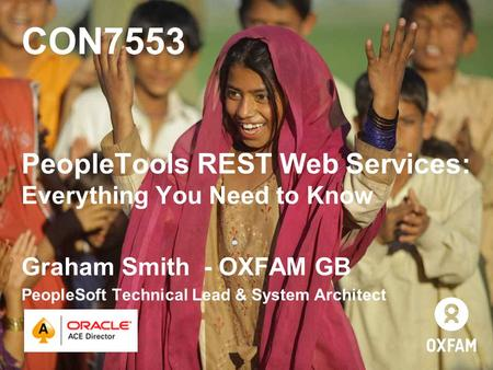 CON7553 PeopleTools REST Web Services: Everything You Need to Know Graham Smith - OXFAM GB PeopleSoft Technical Lead & System Architect.