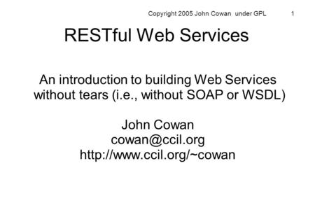 Copyright 2005 John Cowan under GPL 1 RESTful Web Services An introduction to building Web Services without tears (i.e., without SOAP or WSDL) John Cowan.