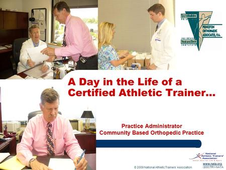 © 2009 National Athletic Trainers Association www.nata.org (800)TRY-NATA Practice Administrator Community Based Orthopedic Practice A Day in the Life of.