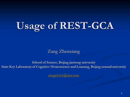 1 Usage of REST-GCA Zang Zhenxiang School of Science, Beijing jiaotong university State Key Laboratory of Cognitive Neuroscience and Learning, Beijing.