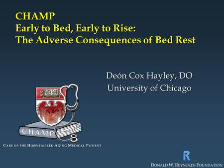 CHAMP Early to Bed, Early to Rise: The Adverse Consequences of Bed Rest Deón Cox Hayley, DO University of Chicago.