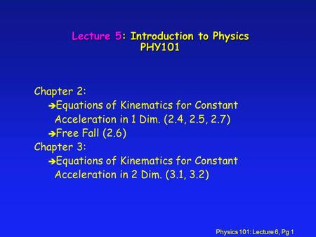 Physics 101: Lecture 6, Pg 1 Lecture 5: Introduction to Physics PHY101 Chapter 2: è Equations of Kinematics for Constant Acceleration in 1 Dim. (2.4, 2.5,