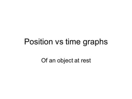 Position vs time graphs Of an object at rest. Describe what the object is doing at 1 second, 2 seconds, 3 seconds, etc.? position time 1 m 2 m 1 s 3 s2.