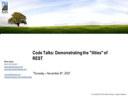 All Contents © 2007 Burton Group. All rights reserved. Code Talks: Demonstrating the ilities of REST Peter Lacey Senior Consultant