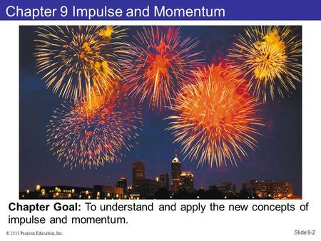 © 2013 Pearson Education, Inc. Chapter 9 Impulse and Momentum Chapter Goal: To understand and apply the new concepts of impulse and momentum. Slide 9-2.