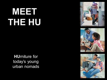 MEET THE HU HUrniture for todays young urban nomads.