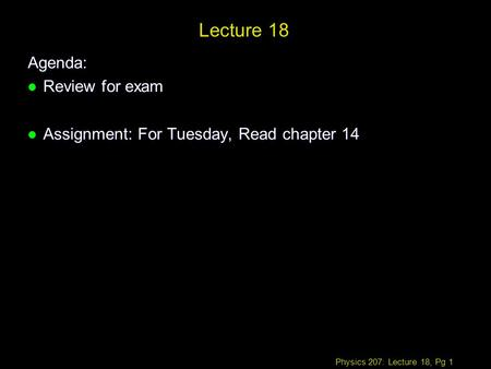 Physics 207: Lecture 18, Pg 1 Lecture 18 Agenda: l Review for exam l Assignment: For Tuesday, Read chapter 14.