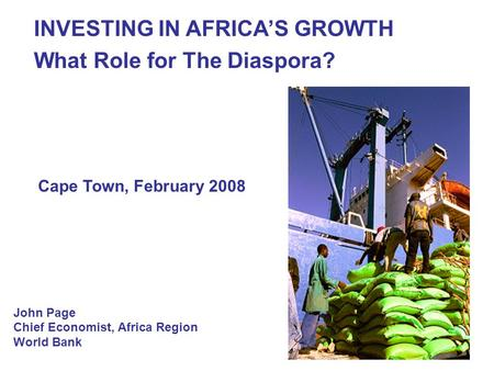 1 John Page Chief Economist, Africa Region World Bank INVESTING IN AFRICAS GROWTH What Role for The Diaspora? Cape Town, February 2008.